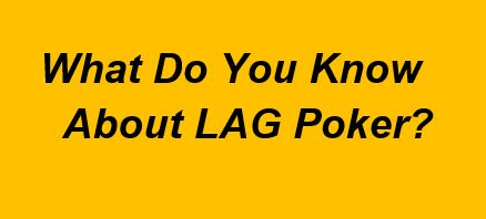 LAG Poker Style – How to Play Loose Aggressive Poker Profitably